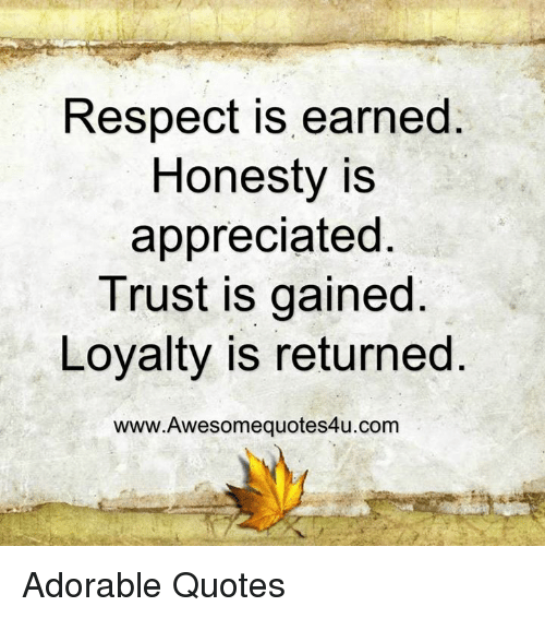 quots: Respect is earned  Honesty is  appreciated  Trust is gained  Loyalty is returned  www.Awesomequotes4u.com Adorable Quotes