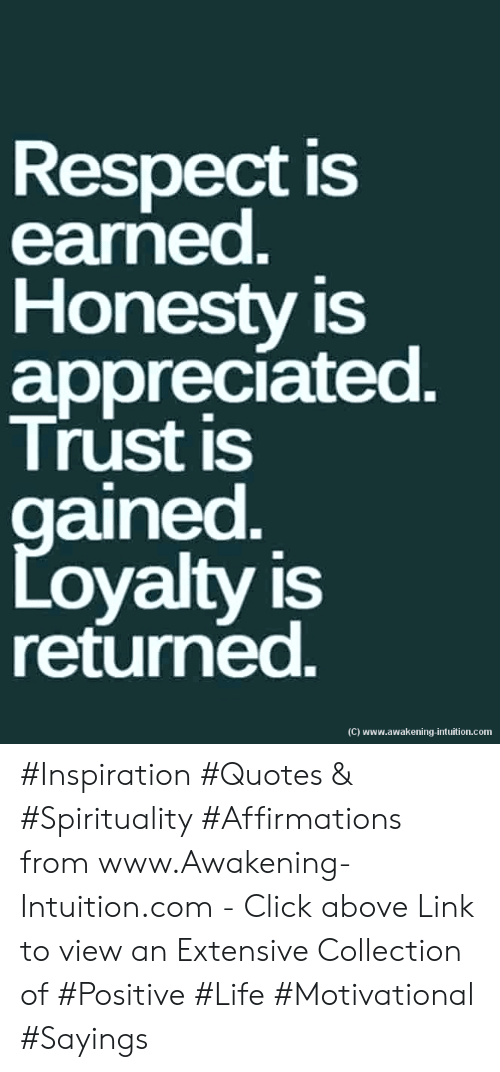 loyalty: Respect is  earned.  Honesty is  appreciated.  Trust is  gained  Loyalty is  returned.  (C) www.awakening-intuition.com #Inspiration #Quotes & #Spirituality #Affirmations from www.Awakening-Intuition.com - Click above Link to view an Extensive Collection of #Positive #Life #Motivational #Sayings