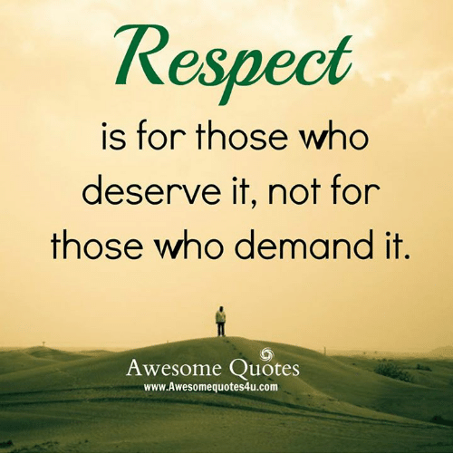 🤖: Respect  is for those who  deserve it, not for  those who demand it  Awesome Quotes  www.Awesomequotes4u.com