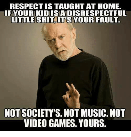 Memes, Music, and Respect: RESPECT IS TAUGHT AT HOME.  IFYOUR KIDISADISRESPECTFUL  LITTLE SHIT ITS YOUR FAULT.  NOT SOCIETY'S. NOT MUSIC. NOT  VIDEO GAMES. YOURS.