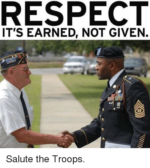 saluteing: RESPECT  IT'S EARNED, NOT GIVEN. Salute the Troops.