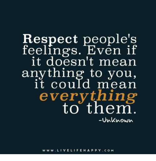 what respect means to you Then when the other person does things that cause you to lose respect for them  someone showing me love means nothing to me unless there is respect first.
