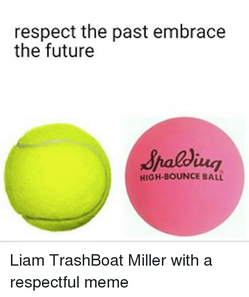 Bounc: respect the past embrace  the future  HIGH BOUNCE BALL Liam TrashBoat Miller with a respectful meme