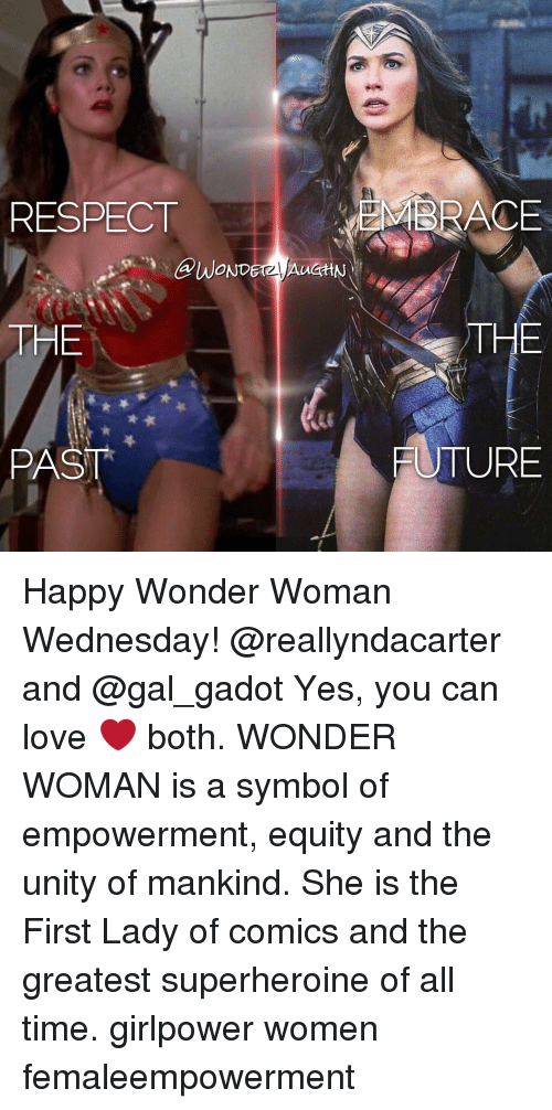 yes-you: RESPECT  THE  PAST  MBRACE  THE  FUTURE Happy Wonder Woman Wednesday! @reallyndacarter and @gal_gadot Yes, you can love ❤️ both. WONDER WOMAN is a symbol of empowerment, equity and the unity of mankind. She is the First Lady of comics and the greatest superheroine of all time. girlpower women femaleempowerment