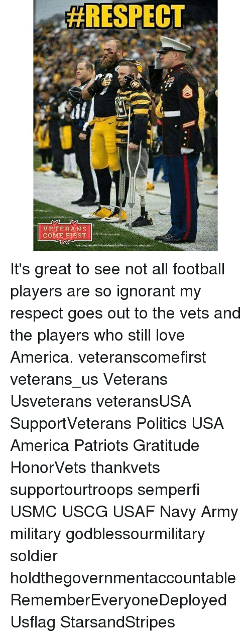 Memes, Soldiers, and 🤖: RESPECT  VETERANS  COME FIRST It's great to see not all football players are so ignorant my respect goes out to the vets and the players who still love America. veteranscomefirst veterans_us Veterans Usveterans veteransUSA SupportVeterans Politics USA America Patriots Gratitude HonorVets thankvets supportourtroops semperfi USMC USCG USAF Navy Army military godblessourmilitary soldier holdthegovernmentaccountable RememberEveryoneDeployed Usflag StarsandStripes