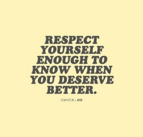 Know When: RESPECT  YOURSELF  ENOUGH TO  KNOW WHEN  YOU DESERVE  BETTER.  cwote.co