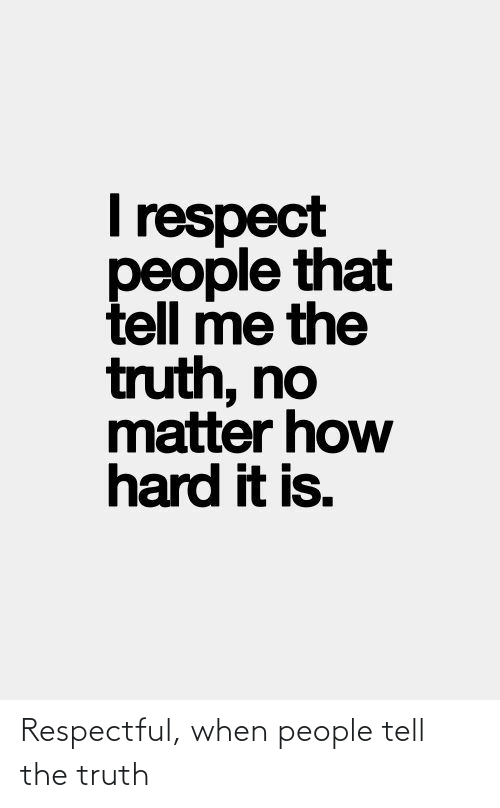 Tell The Truth: Respectful, when people tell the truth