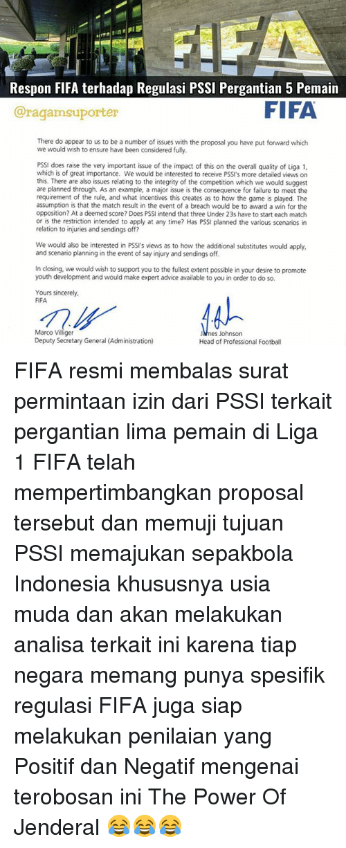 the proposal: Respon FIFA terhadap Regulasi PSSI Pergantian 5 Pemain  FIFA  Caragamsuporter  There do appear to us to be a number of issues with the proposal you have put forward which  we would wish to ensure have been considered fully.  PSSI does raise the very important issue of the impact of this on the overall quality of Liga 1,  which is of great importance. We would be interested to receive PSSI's more detailed views on  this. There are also issues relating to the integrity of the competition which we would suggest  are planned through. As an example, a major issue is the consequence for failure to meet the  requirement of the rule, and what incentives this creates as to how the game is played. The  assumption is that the match result in the event of a breach would be to award a win for the  opposition? At a deemed score? Does PSSI intend that three Under 23s have to start each match  or is the restriction intended to apply at any time? Has PSSI planned the various scenarios in  relation to injuries and sendings off?  We would also be interested in PSSI's views as to how the additional substitutes would apply,  and scenario planning in the event of say injury and sendings off.  In closing, we would wish to support you to the fullest extent possible in your desire to promote  youth development and would make expert advice available to you in order to do so.  Yours sincerely,  FIFA  Marco Villiger  JAnes Johnson  Deputy Secretary General (Administration)  Head of Professional Football FIFA resmi membalas surat permintaan izin dari PSSI terkait pergantian lima pemain di Liga 1 FIFA telah mempertimbangkan proposal tersebut dan memuji tujuan PSSI memajukan sepakbola Indonesia khususnya usia muda dan akan melakukan analisa terkait ini karena tiap negara memang punya spesifik regulasi FIFA juga siap melakukan penilaian yang Positif dan Negatif mengenai terobosan ini The Power Of Jenderal 😂😂😂