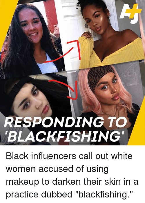 """dubbed: RESPONDING TO  BLACKFISHING Black influencers call out white women accused of using makeup to darken their skin in a practice dubbed """"blackfishing."""""""