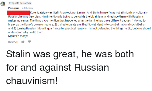 Stalinator: Resposta destacada  Painocus Fa 3 hores  Korenizatsiya was Stalin's project, not Lenin's. And Stalin himself was not ethnically or culturally  Russian, he was Georgian. Him intentionally trying to genocide the Ukrainians and replace them with Russians  makes no sense. The things you mention that happened after the famine has three different causes: 1) trying to  break up the Kulak's power-structure, 2) trying to create a unified Soviet identity to combat nationalistic tribalism  and 3) turning Russian into a lingua franca for practical reasons. I'm not defending the things he did, but one should  understand why he did them.  Mostra'n menys  RESPON Stalin was great, he was both for and against Russian chauvinism!