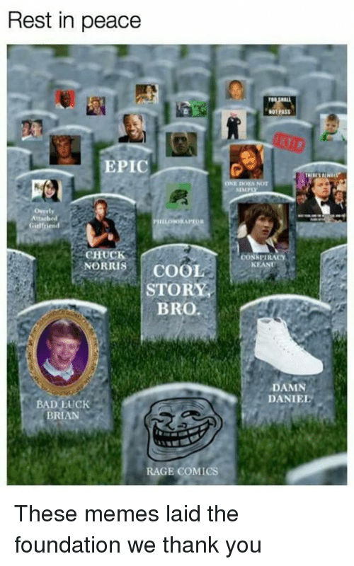 Bad Luck Brian: Rest in peace  EPIC  Girl rend  CHUCK  NORRIS  COOL  STORY  BRO.  BAD LUCK  BRIAN  RAGE COMICS  SIMP  CONK PIRACY  NEANT  DAMN  DANIEL These memes laid the foundation we thank you