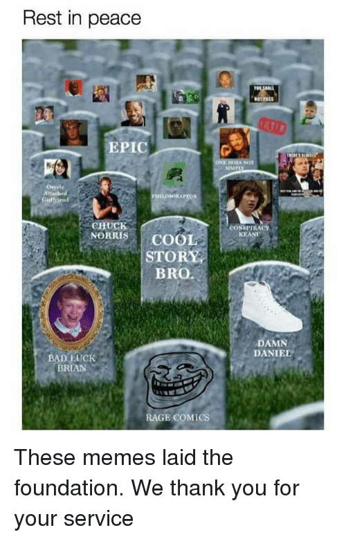 Bad, Chuck Norris, and Memes: Rest in peace  EPIC  Overly  Attached  IILONKORAPTOR  Girlfriend  CHUCK  NORRIS  COOL  STORY  BRO  BAD LUCK  BRAN  RAGE COMICS  N01 PASS  SIMP  CONSPIRACY  KEANU  DAMN  DANIEL These memes laid the foundation. We thank you for your service