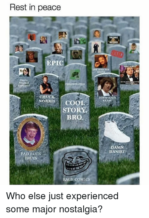 Bad Luck Brian: Rest in peace  ga  NOT PASS  EPIC  NOT  SIMPI  Overly  ILOSORAPTOR  Girl  CHUCK  CONSPIRACY  KEANU  HORITIS COOL  STORY  ORRISCOOL  BRO  DAMN  DANIEL O  BAD LUCK  BRIAN  RAGE COMICS Who else just experienced some major nostalgia?