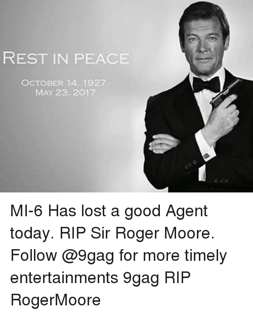 9gag, Memes, and Roger: REST IN PEACE  OCTOBER 14, 1927  MAY 23.2017 MI-6 Has lost a good Agent today. RIP Sir Roger Moore. Follow @9gag for more timely entertainments 9gag RIP RogerMoore