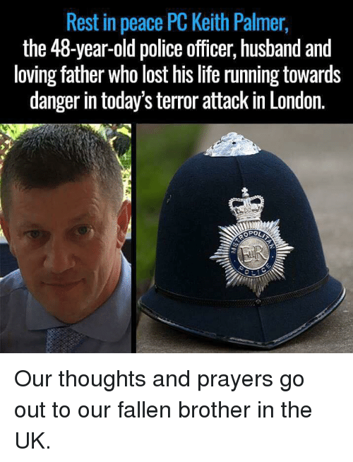 Memes, 🤖, and Rest: Rest in peace PC Keith Palmer,  the 48-year-old police officer, husband and  loving father who lost his life running towards  danger in today'sterror attack in London.  OPOLT Our thoughts and prayers go out to our fallen brother in the UK.