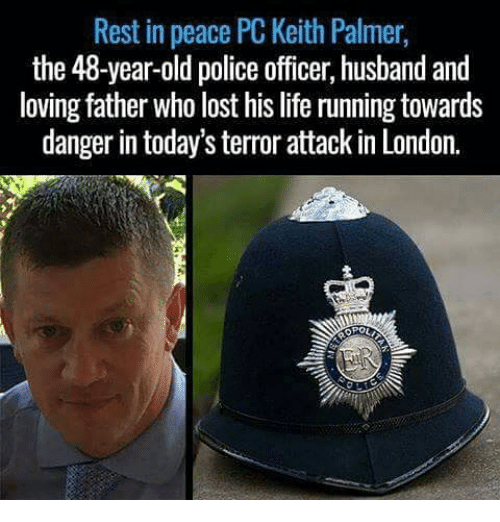 Memes, 🤖, and Rest: Rest in peace PC Keith Palmer,  the 48-year-old police officer, husband and  loving father who lost his life running towards  danger in today's terror attack in London.  OPOU