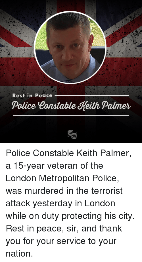 Conservative, Rest, and Nationals: Rest in Peace  Police Constable Heith Palmer Police Constable Keith Palmer, a 15-year veteran of the London Metropolitan Police, was murdered in the terrorist attack yesterday in London while on duty protecting his city. Rest in peace, sir, and thank you for your service to your nation.