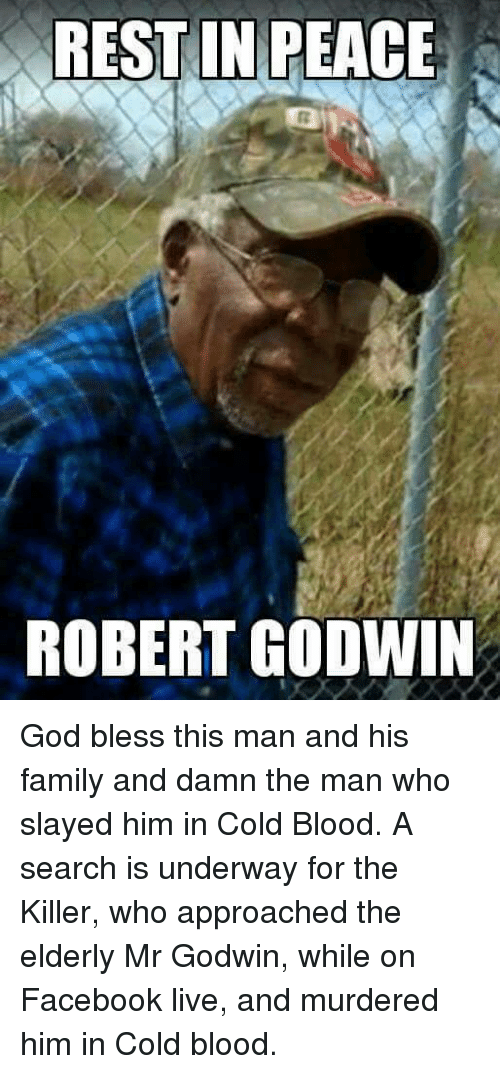 Facebook Live: REST IN PEACE  ROBERT GODWIN God bless this man and his family and damn the man who slayed him in Cold Blood.  A search is underway for the Killer, who approached the elderly Mr Godwin, while on Facebook live, and murdered him in Cold blood.