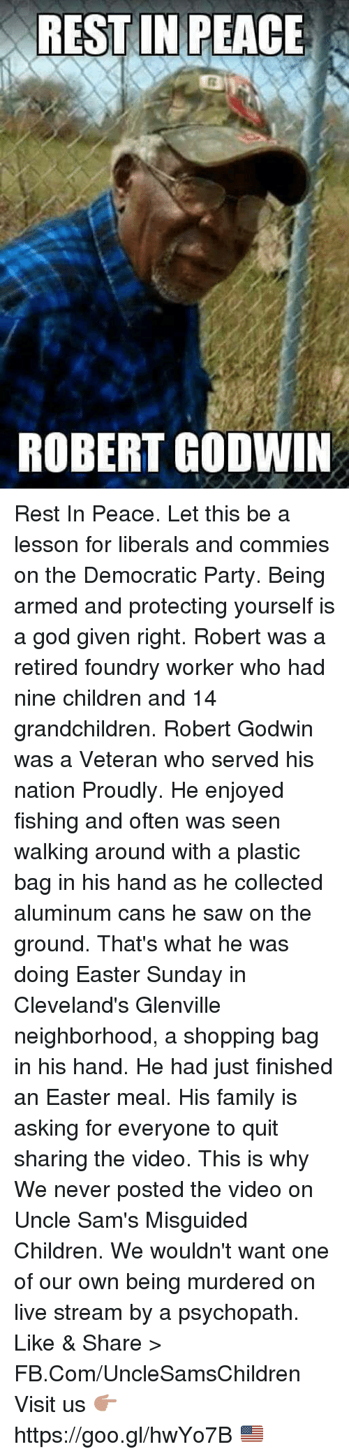 Children, Easter, and Family: REST IN PEACE  ROBERT GODWIN Rest In Peace. Let this be a lesson for liberals and commies on the Democratic Party. Being armed and protecting yourself is a god given right.  Robert was a retired foundry worker who had nine children and 14 grandchildren. Robert Godwin was a Veteran who served his nation Proudly. He enjoyed fishing and often was seen walking around with a plastic bag in his hand as he collected aluminum cans he saw on the ground.  That's what he was doing Easter Sunday in Cleveland's Glenville neighborhood, a shopping bag in his hand. He had just finished an Easter meal. His family is asking for everyone to quit sharing the video. This is why We never posted the video on Uncle Sam's Misguided Children. We wouldn't want one of our own being murdered on live stream by a psychopath.  Like & Share > FB.Com/UncleSamsChildren  Visit us 👉🏽 https://goo.gl/hwYo7B 🇺🇸