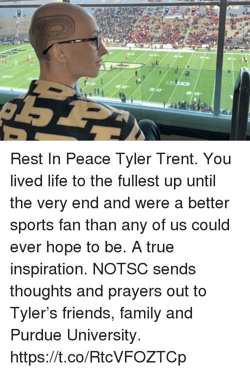 trent: Rest In Peace Tyler Trent. You lived life to the fullest up until the very end and were a better sports fan than any of us could ever hope to be. A true inspiration.  NOTSC sends thoughts and prayers out to Tyler's friends, family and Purdue University. https://t.co/RtcVFOZTCp
