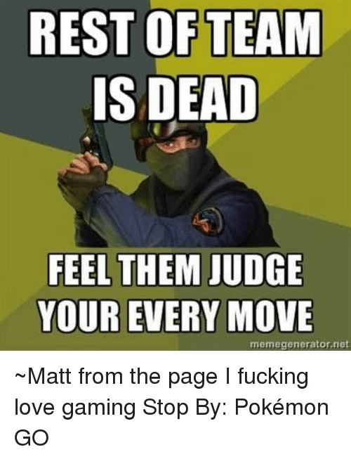 Meme Generator Net: REST OF TEAM  IS DEAD  FEEL THEM JUDGE  YOUR EVERY MOVE  meme generator net ~Matt from the page I fucking love gaming Stop By:  Pokémon GO