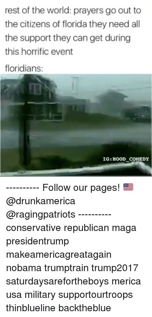 Nobama: rest of the world: prayers go out to  the citizens of florida they need all  the support they can get during  this horrific event  floridians:  IG:HOOD COMEDY ---------- Follow our pages! 🇺🇸 @drunkamerica @ragingpatriots ---------- conservative republican maga presidentrump makeamericagreatagain nobama trumptrain trump2017 saturdaysarefortheboys merica usa military supportourtroops thinblueline backtheblue
