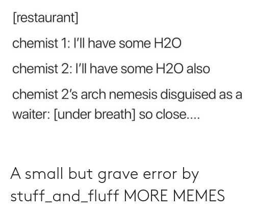 disguised: [restaurant]  chemist 1: I'll have some H2O  chemist 2: I'll have some H20 also  chemist 2's arch nemesis disguised as a  waiter: [under breath] so close.... A small but grave error by stuff_and_fluff MORE MEMES