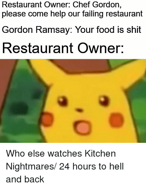 Kitchen Nightmares: Restaurant Owner: Chef Gordon,  please come help our failing restaurant  Gordon Ramsay: Your food is shit  Restaurant Owner. Who else watches Kitchen Nightmares/ 24 hours to hell and back