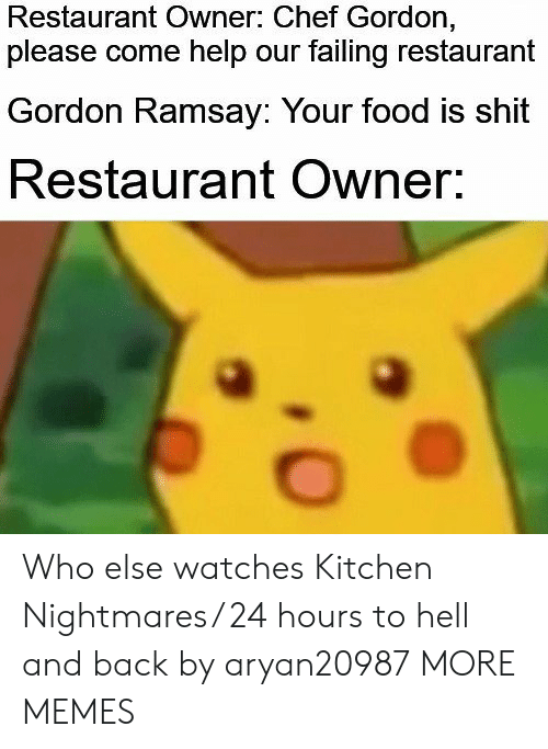 Kitchen Nightmares: Restaurant Owner: Chef Gordon,  please come help our failing restaurant  Gordon Ramsay: Your food is shit  Restaurant Owner. Who else watches Kitchen Nightmares/ 24 hours to hell and back by aryan20987 MORE MEMES