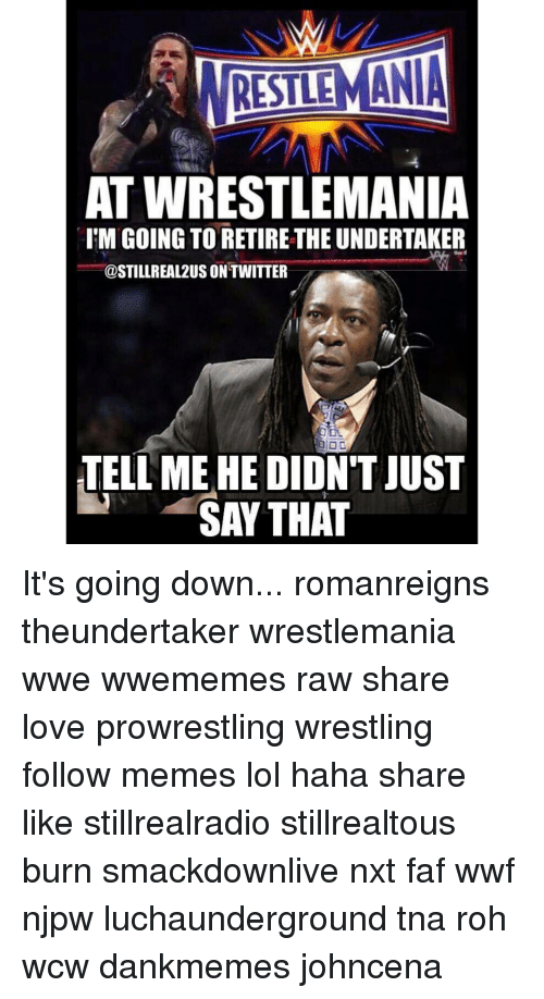 faf: RESTIEMANIA  AT WRESTLEMANIA  l'M GOING TO RETIRE THE UNDERTAKER  @STILLREAL2US ONTWITTER  TELL ME HE DIDNTJUST  SAY THAT It's going down... romanreigns theundertaker wrestlemania wwe wwememes raw share love prowrestling wrestling follow memes lol haha share like stillrealradio stillrealtous burn smackdownlive nxt faf wwf njpw luchaunderground tna roh wcw dankmemes johncena