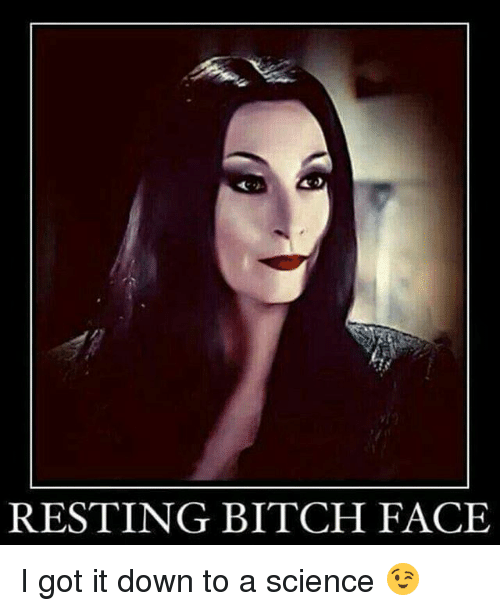 Memes, Science, and I Got It: RESTING BITCH FACE I got it down to a science 😉
