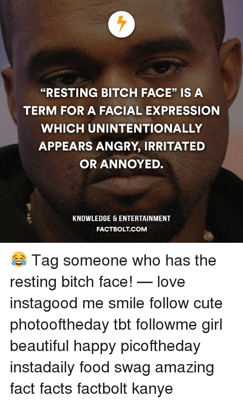 "Kanye, Memes, and Swag: ""RESTING BITCH FACE"" IS A  TERM FOR A FACIAL EXPRESSION  WHICH UNINTENTIONALLY  APPEARS ANGRY, IRRITATED  OR ANNOYED.  KNOWLEDGE ENTERTAINMENT  FACT BOLT COM 😂 Tag someone who has the resting bitch face! — love instagood me smile follow cute photooftheday tbt followme girl beautiful happy picoftheday instadaily food swag amazing fact facts factbolt kanye"