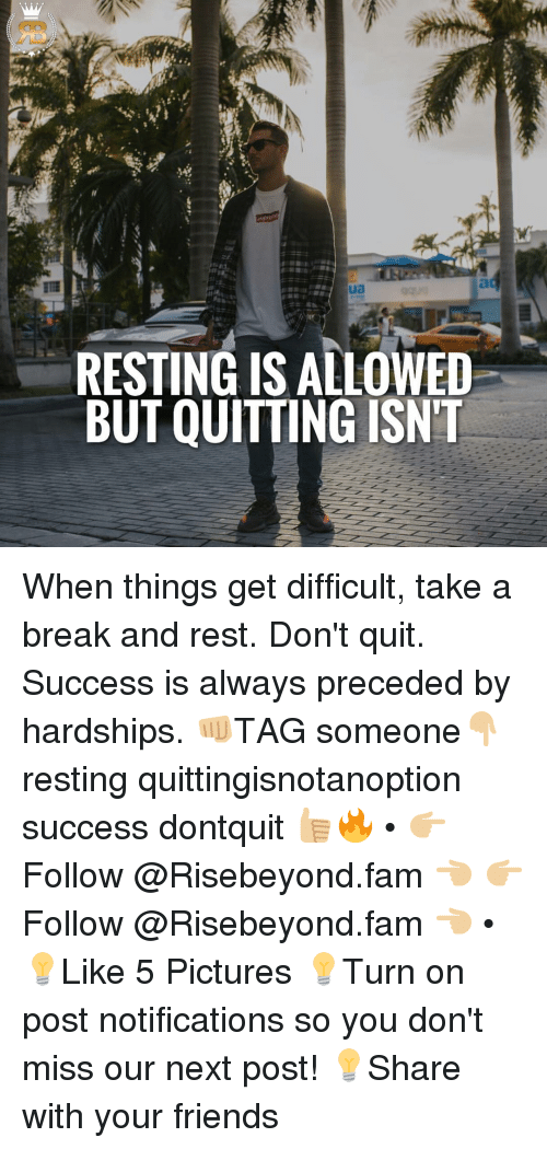 Fam, Memes, and 🤖: RESTING IS ALLOWED  BUT QUITTING ISNT When things get difficult, take a break and rest. Don't quit. Success is always preceded by hardships. 👊🏼TAG someone👇🏼 resting quittingisnotanoption success dontquit 👍🏼🔥 • 👉🏼Follow @Risebeyond.fam 👈🏼 👉🏼Follow @Risebeyond.fam 👈🏼 • 💡Like 5 Pictures 💡Turn on post notifications so you don't miss our next post! 💡Share with your friends