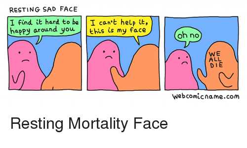 Happy, Help, and Sad: RESTING SAD FACE  I find it hard to be I can't help it,  happy around you ehis is my face  oh no  WE  ALL  DIE  webcomicname.com <p>Resting Mortality Face</p>