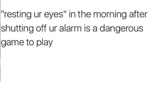 "The Morning After: ""resting ur eyes"" in the morning after  off ur alarm is a dangerous  shutting  game  to play"