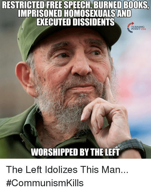 Books, Memes, and Free: RESTRICTED FREE SPEECH, BURNED BOOKS,  IMPRISONED HOMOSEXUALSAND  EXECUTED DISSIDENTS  TURNING  POINT USA  WORSHIPPED BY THE LEFT The Left Idolizes This Man... #CommunismKills