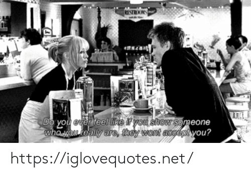 Do You Ever Feel: RESTROOS  Do you ever feel tke f you show someone  whoo really are, they wont accept you? https://iglovequotes.net/