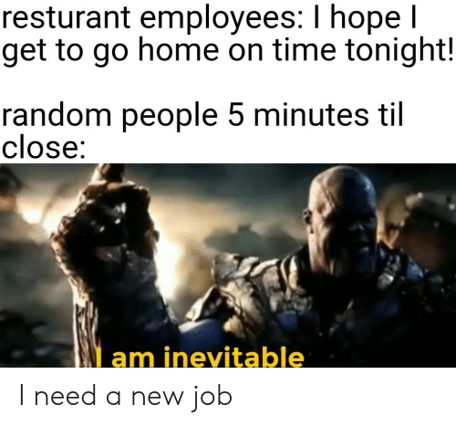 to-go-home: resturant employees: I hope l  get to go home on time tonight!  random people 5 minutes til  close:  am inevitable I need a new job