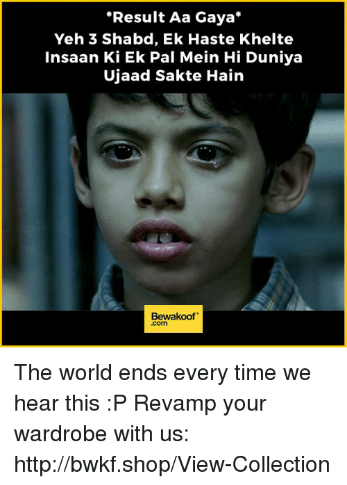 Memes, Http, and Time: *Result Aa Gaya  Yeh 3 Shabd, Ek Haste Khelte  insaan Ki Ek Pal Mein Hi Duniya  Ujaad Sakte Hain  Bewakoof The world ends every time we hear this :P  Revamp your wardrobe with us: http://bwkf.shop/View-Collection