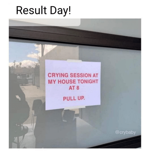 My House: Result Day!  CRYING SESSION AT  MY HOUSE TONIGHT  AT 8  PULL UP.  @crybaby
