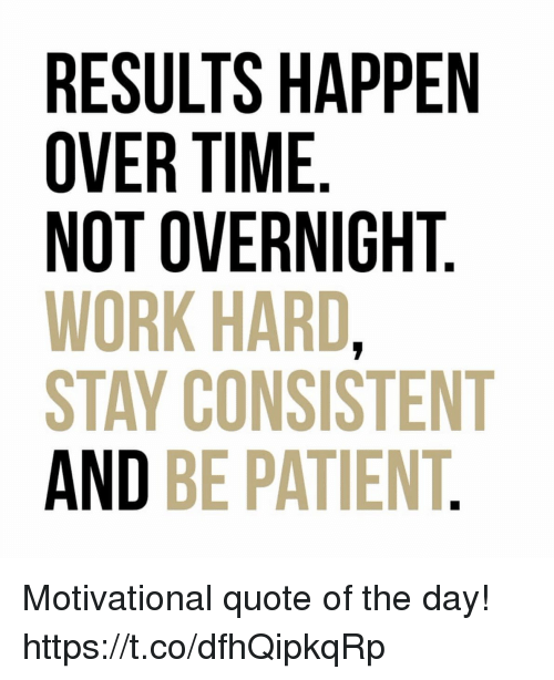 RESULTS HAPPEN OVER TIME NOT OVERNIGHT WORK HARD STAY