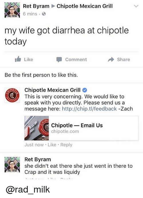 Chipotle, Funny, and Diarrhea: Ret Byram Chipotle Mexican Grill  6 mins.  my wife got diarrhea at chipotle  today  1 Like  Comment  Share  Be the first person to like this.  Chipotle Mexican Grill  This is very concerning. We would like to  speak with you directly. Please send us a  message here: http://chip.tl/feedback -Zach  Chipotle Email Us  chipotle.com  Just now Like Reply  Ret Byram  she didn't eat there she just went in there to  rp and it was liquidy @rad_milk