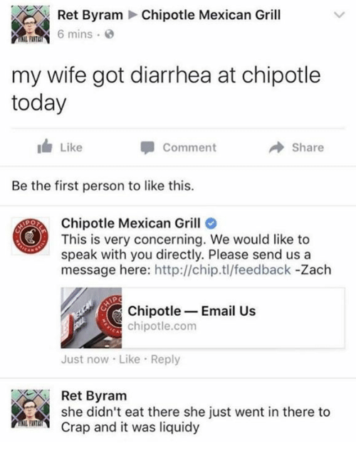 Diarrhea: Ret Byram Chipotle Mexican Grill  h 6 mins , @  my wife got diarrhea at chipotle  today  Like  Comment  → Share  Be the first person to like this.  Chipotle Mexican Grill  This is very concerning. We would like to  speak with you directly. Please send us a  message here: http://chip.tl/feedback -Zach  Chipotle-Email Us  chipotle.com  Just now Like Reply  Ret Byram  she didn't eat there she just went in there to  Crap and it was liquidy