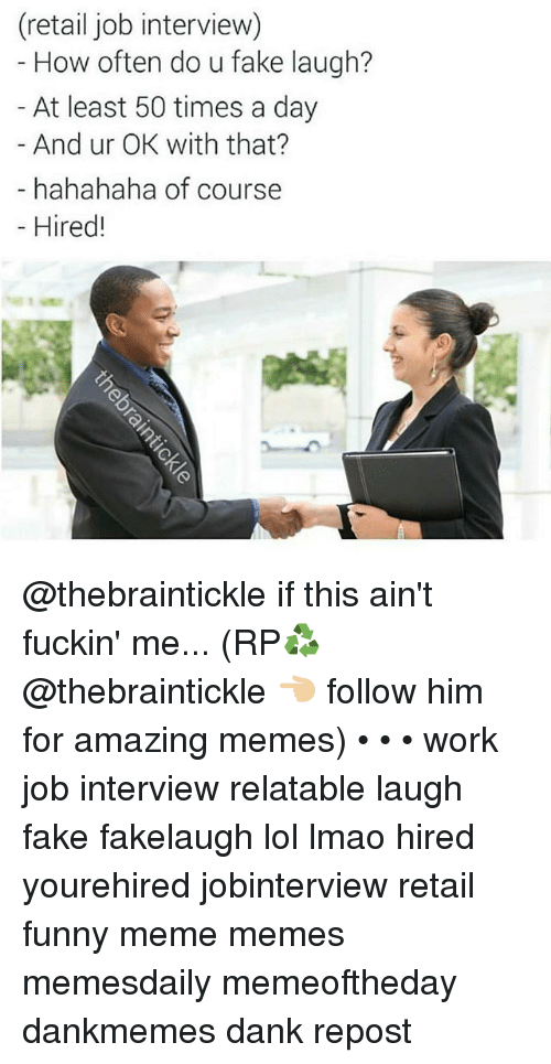 Dank, Fake, and Funny: (retail job interview)  How often do u fake laugh?  At least 50 times a day  And ur OK with that?  hahahaha of course  -Hired! @thebraintickle if this ain't fuckin' me... (RP♻️ @thebraintickle 👈🏼 follow him for amazing memes) • • • work job interview relatable laugh fake fakelaugh lol lmao hired yourehired jobinterview retail funny meme memes memesdaily memeoftheday dankmemes dank repost