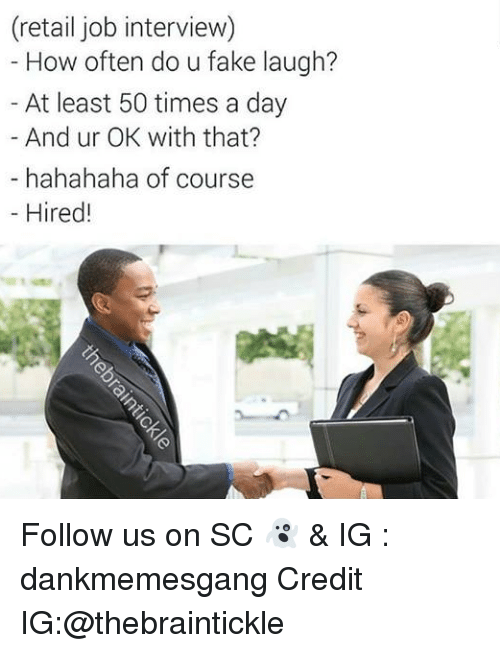 Fake, Job Interview, and Memes: (retail job interview)  How often do u fake laugh?  At least 50 times a day  And ur OK with that?  hahahaha of course  Hired! Follow us on SC 👻 & IG : dankmemesgang Credit IG:@thebraintickle