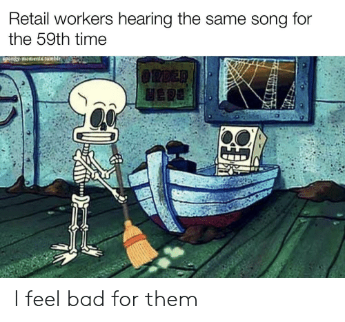 Retail: Retail workers hearing the same song  for  the 59th time  spongy moments.tumblr.  @RDER  HERE I feel bad for them
