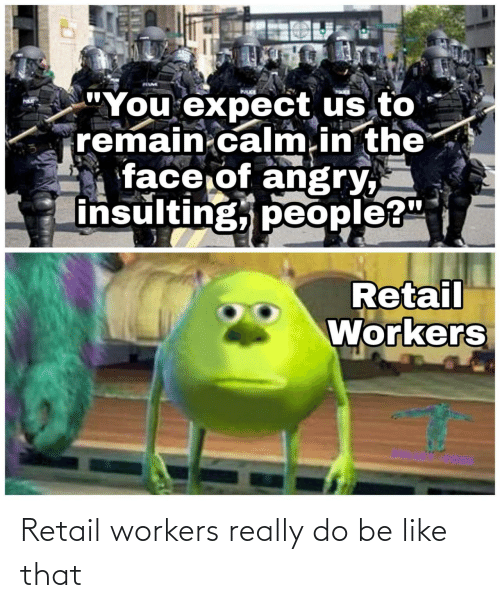 like that: Retail workers really do be like that