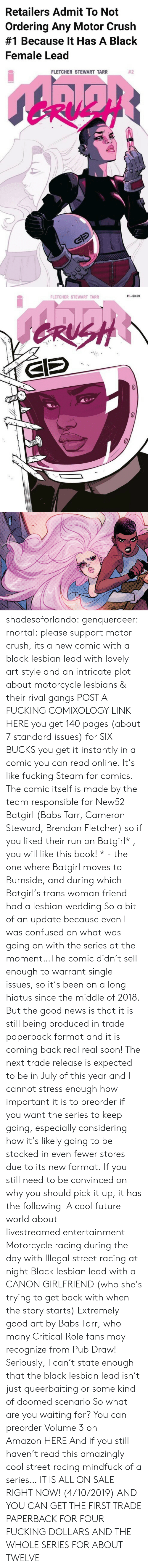 Stewart: Retailers Admit To Not  Ordering Any Motor Crush  #1 Because It Has A Black  Female Lead   FLETCHER STEWART TARR  #2   FLETCHER STEWART TARR  #S-53.99  42 shadesoforlando:  genquerdeer:  rnortal: please support motor crush, its a new comic with a black lesbian lead with lovely art style and an intricate plot about motorcycle lesbians & their rival gangs POST A FUCKING COMIXOLOGY LINK HERE you get 140 pages (about 7 standard issues) for SIX BUCKS you get it instantly in a comic you can read online. It's like fucking Steam for comics. The comic itself is made by the team responsible for New52 Batgirl (Babs Tarr, Cameron Steward, Brendan Fletcher) so if you liked their run on Batgirl* , you will like this book! * - the one where Batgirl moves to Burnside, and during which Batgirl's trans woman friend had a lesbian wedding  So a bit of an update because even I was confused on what was going on with the series at the moment…The comic didn't sell enough to warrant single issues, so it's been on a long hiatus since the middle of 2018. But the good news is that it is still being produced in trade paperback format and it is coming back real real soon! The next trade release is expected to be in July of this year and I cannot stress enough how important it is to preorder if you want the series to keep going, especially considering how it's likely going to be stocked in even fewer stores due to its new format. If you still need to be convinced on why you should pick it up, it has the following  A cool future world about livestreamed entertainment Motorcycle racing during the day with Illegal street racing at night Black lesbian lead with a CANON GIRLFRIEND (who she's trying to get back with when the story starts) Extremely good art by Babs Tarr, who many Critical Role fans may recognize from Pub Draw! Seriously, I can't state enough that the black lesbian lead isn't just queerbaiting or some kind of doomed scenario So what are you waiting for? You can preorder Volume 3 on Amazon HERE And if you still haven't read this amazingly cool street racing mindfuck of a series… IT IS ALL ON SALE RIGHT NOW! (4/10/2019) AND YOU CAN GET THE FIRST TRADE PAPERBACK FOR FOUR FUCKING DOLLARS AND THE WHOLE SERIES FOR ABOUT TWELVE