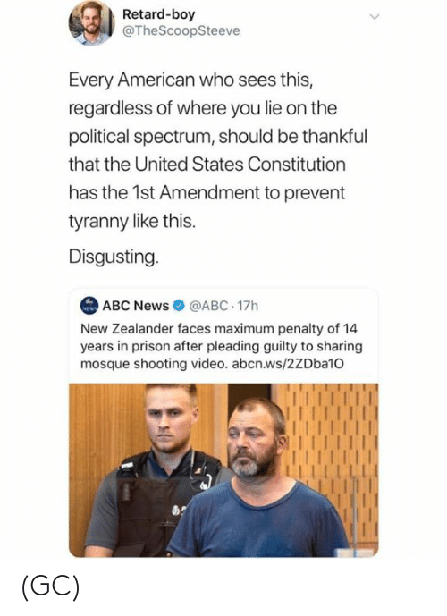 retard: Retard-boy  @TheScoopSteeve  Every American who sees this,  regardless of where you lie on the  political spectrum, should be thankful  that the United States Constitution  has the 1st Amendment to prevent  tyranny like this.  Disgusting  ABC News@ABC 17h  New Zealander faces maximum penalty of 14  years in prison after pleading guilty to sharing  mosque shooting video. abcn.ws/2ZDba10 (GC)