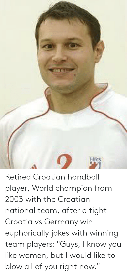 """Croatian: Retired Croatian handball player, World champion from 2003 with the Croatian national team, after a tight Croatia vs Germany win euphorically jokes with winning team players: """"Guys, I know you like women, but I would like to blow all of you right now."""""""